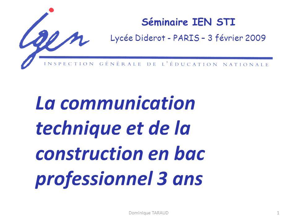 Dominique TARAUD1 Séminaire IEN STI Lycée Diderot - PARIS – 3 février 2009 La communication technique et de la construction en bac professionnel 3 ans