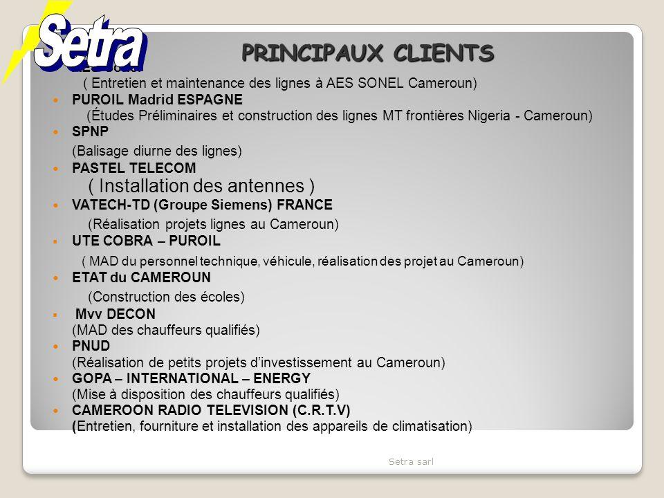 AES Sonel ( Entretien et maintenance des lignes à AES SONEL Cameroun) PUROIL Madrid ESPAGNE (Études Préliminaires et construction des lignes MT frontières Nigeria - Cameroun) SPNP (Balisage diurne des lignes) PASTEL TELECOM ( Installation des antennes ) VATECH-TD (Groupe Siemens) FRANCE (Réalisation projets lignes au Cameroun) UTE COBRA – PUROIL ( MAD du personnel technique, véhicule, réalisation des projet au Cameroun) ETAT du CAMEROUN (Construction des écoles) Mvv DECON (MAD des chauffeurs qualifiés) PNUD (Réalisation de petits projets dinvestissement au Cameroun) GOPA – INTERNATIONAL – ENERGY (Mise à disposition des chauffeurs qualifiés) CAMEROON RADIO TELEVISION (C.R.T.V) (Entretien, fourniture et installation des appareils de climatisation) Setra sarl PRINCIPAUX CLIENTS
