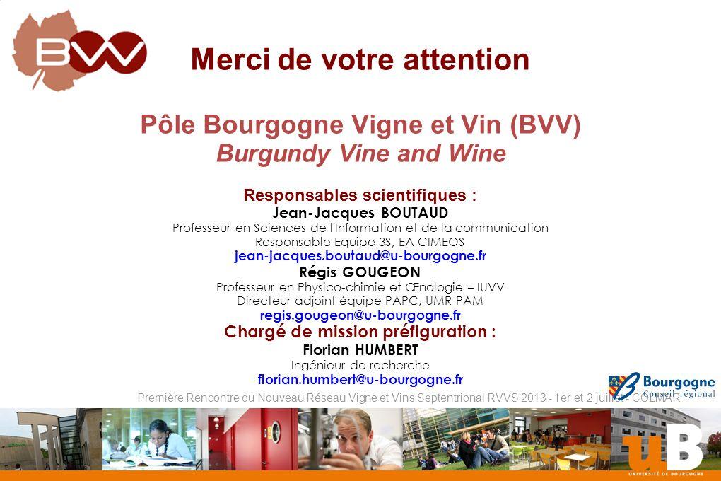Nom de la composante Première Rencontre du Nouveau Réseau Vigne et Vins Septentrional RVVS 2013 - 1er et 2 juillet - COLMAR Merci de votre attention Pôle Bourgogne Vigne et Vin (BVV) Burgundy Vine and Wine Responsables scientifiques : Jean-Jacques BOUTAUD Professeur en Sciences de l Information et de la communication Responsable Equipe 3S, EA CIMEOS jean-jacques.boutaud@u-bourgogne.fr Régis GOUGEON Professeur en Physico-chimie et Œnologie – IUVV Directeur adjoint équipe PAPC, UMR PAM regis.gougeon@u-bourgogne.fr Chargé de mission préfiguration : Florian HUMBERT Ingénieur de recherche florian.humbert@u-bourgogne.fr