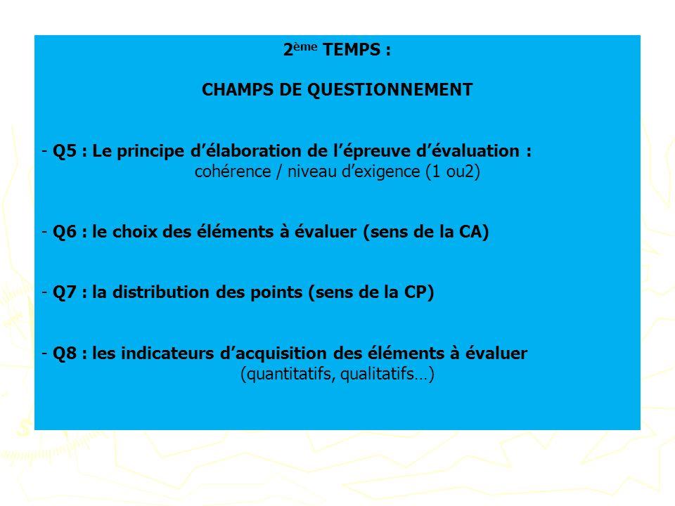 2 ème TEMPS : CHAMPS DE QUESTIONNEMENT - Q5 : Le principe délaboration de lépreuve dévaluation : cohérence / niveau dexigence (1 ou2) - Q6 : le choix