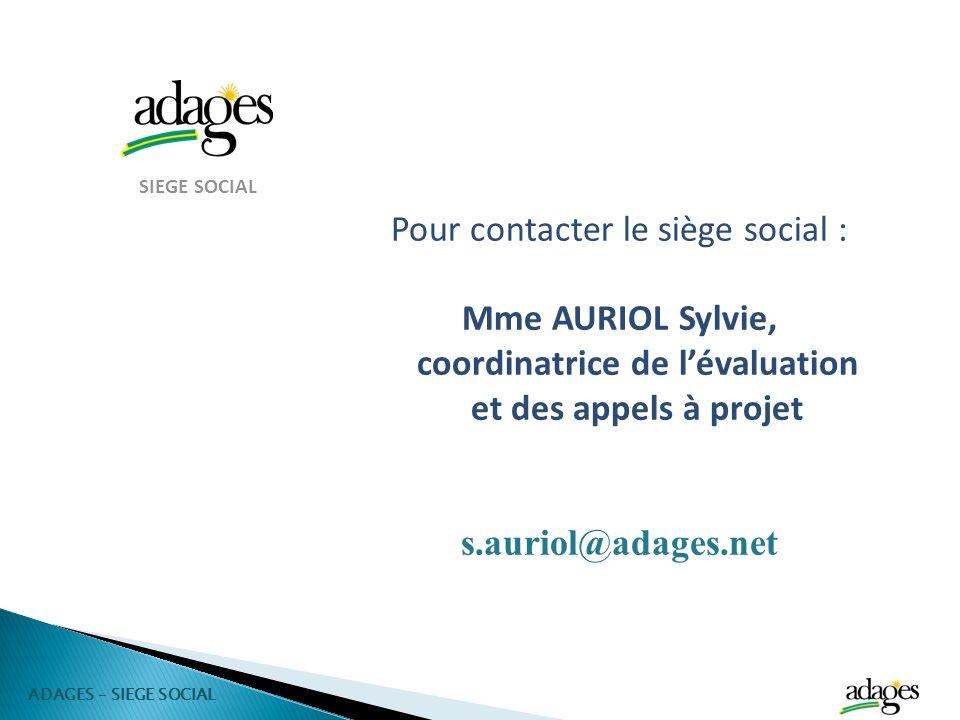 SIEGE SOCIAL Pour contacter le siège social : Mme AURIOL Sylvie, coordinatrice de lévaluation et des appels à projet s.auriol@adages.net ADAGES – SIEG