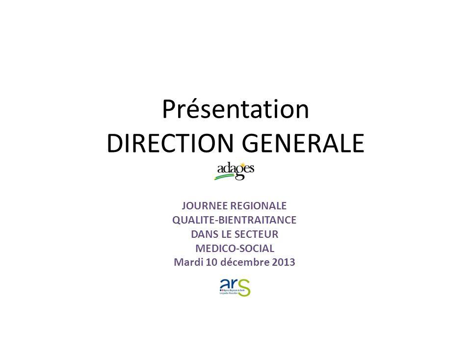 Présentation DIRECTION GENERALE JOURNEE REGIONALE QUALITE-BIENTRAITANCE DANS LE SECTEUR MEDICO-SOCIAL Mardi 10 décembre 2013