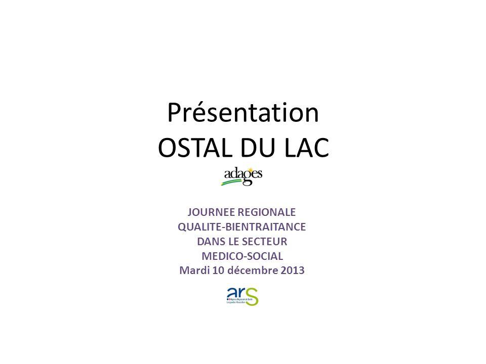 Présentation OSTAL DU LAC JOURNEE REGIONALE QUALITE-BIENTRAITANCE DANS LE SECTEUR MEDICO-SOCIAL Mardi 10 décembre 2013