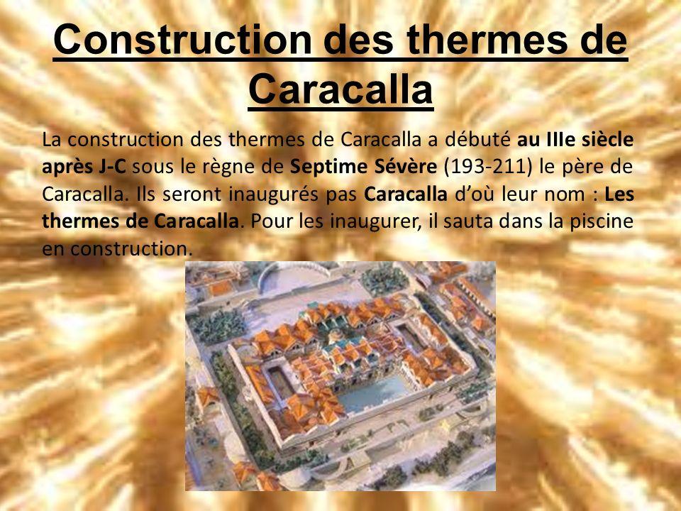 Construction des thermes de Caracalla La construction des thermes de Caracalla a débuté au IIIe siècle après J-C sous le règne de Septime Sévère (193-