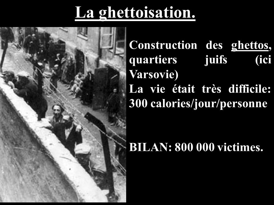 La ghettoisation. Construction des ghettos, quartiers juifs (ici Varsovie) La vie était très difficile: 300 calories/jour/personne BILAN: 800 000 vict
