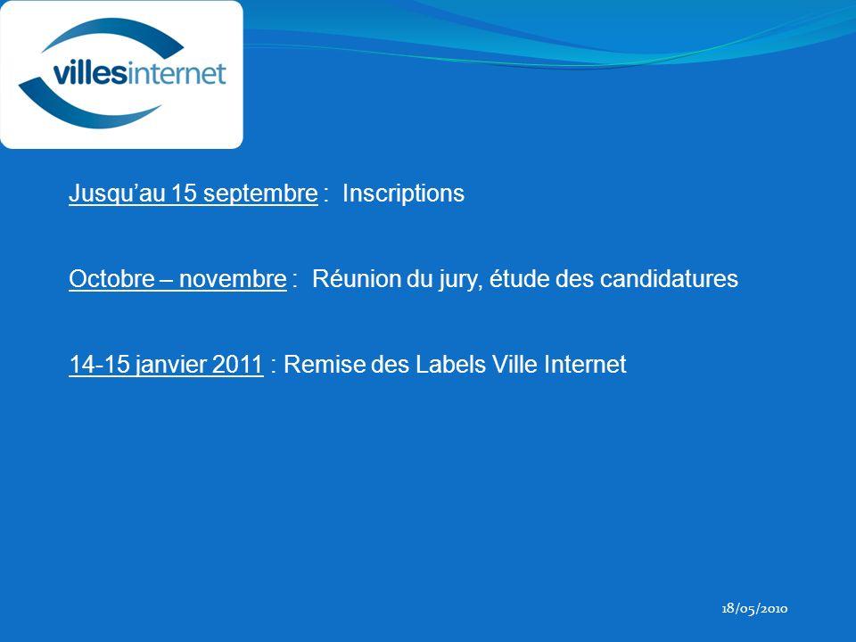 18/05/2010 Jusquau 15 septembre : Inscriptions Octobre – novembre : Réunion du jury, étude des candidatures 14-15 janvier 2011 : Remise des Labels Ville Internet