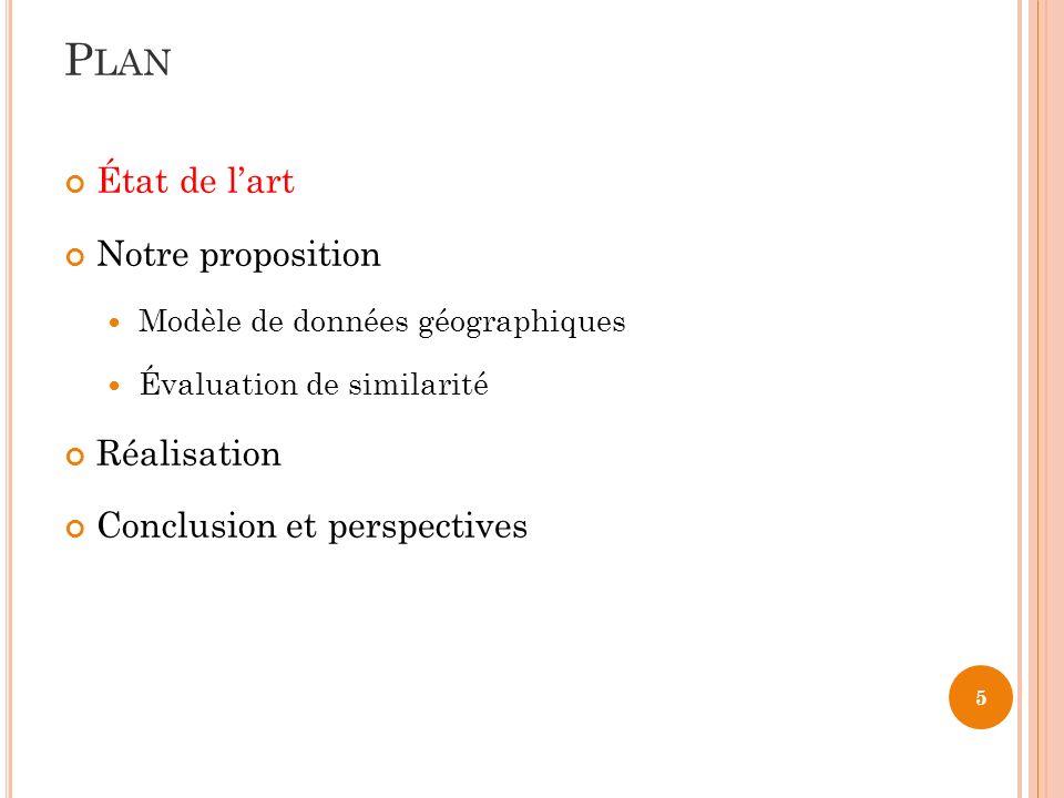 5 État de lart Notre proposition Modèle de données géographiques Évaluation de similarité Réalisation Conclusion et perspectives P LAN