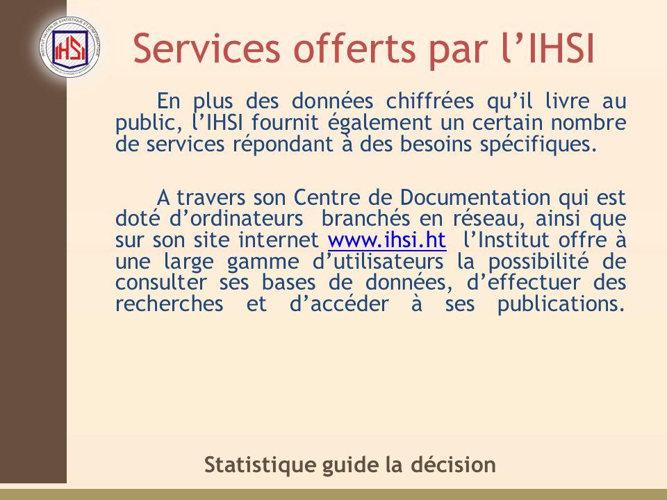 Statistique guide la décision Services offerts par lIHSI En plus des données chiffrées quil livre au public, lIHSI fournit également un certain nombre de services répondant à des besoins spécifiques.