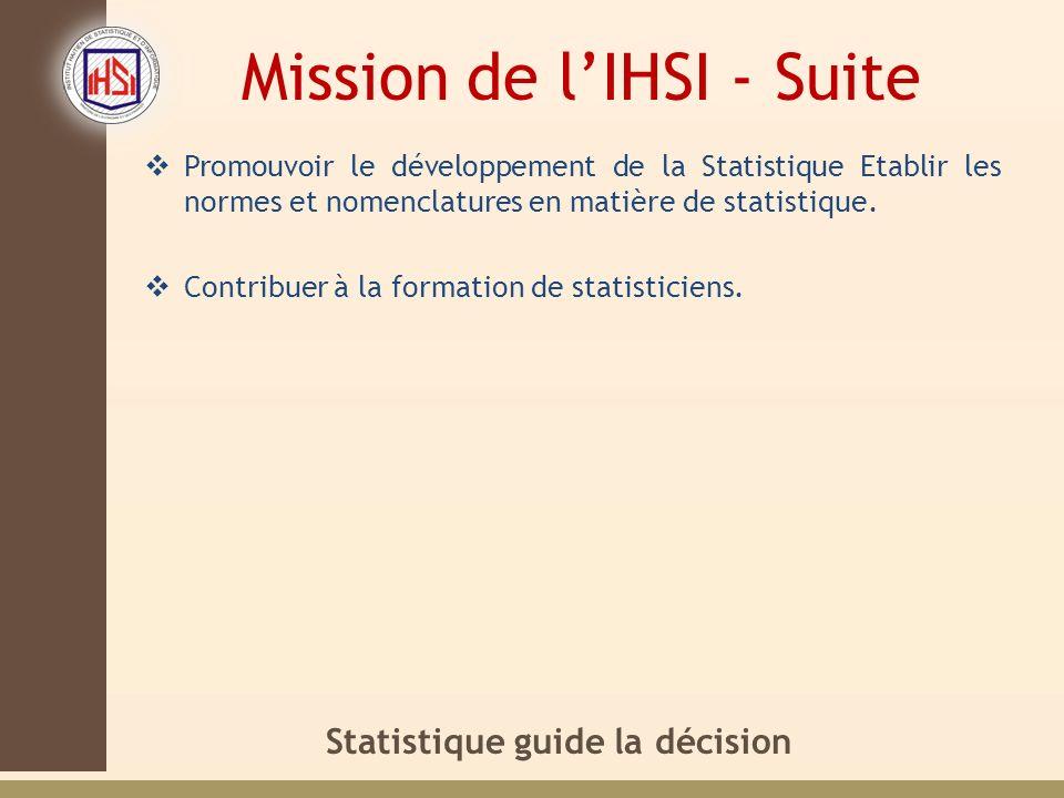 Statistique guide la décision Mission de lIHSI - Suite Promouvoir le développement de la Statistique Etablir les normes et nomenclatures en matière de statistique.