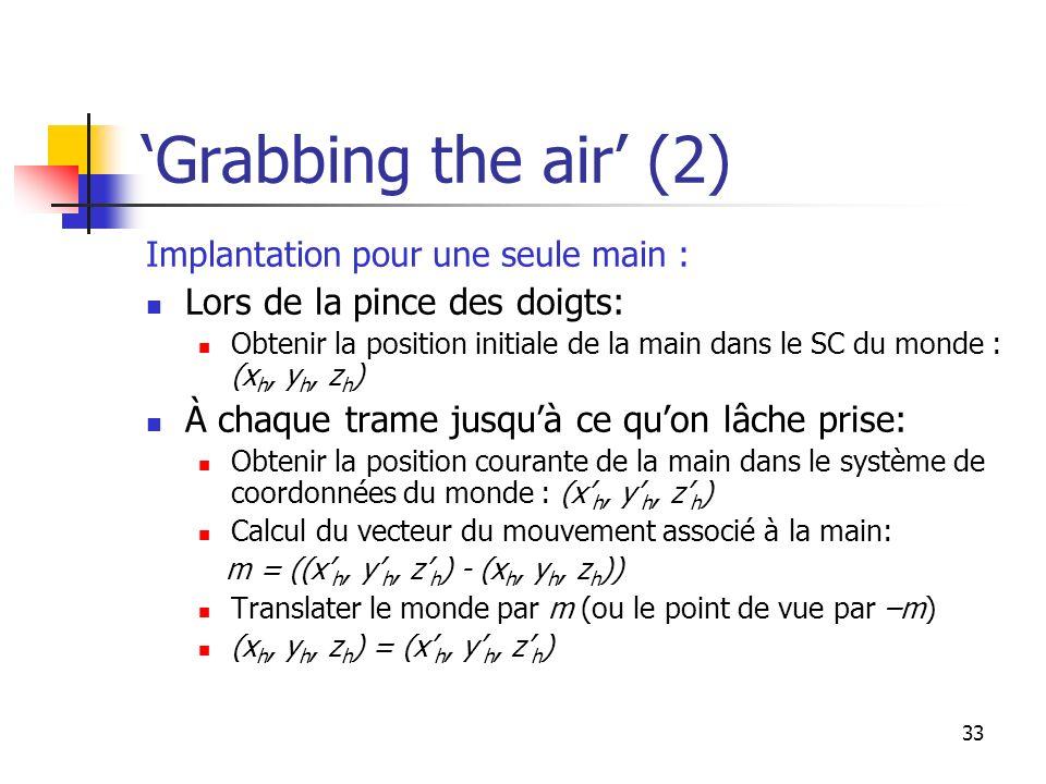 33 Grabbing the air (2) Implantation pour une seule main : Lors de la pince des doigts: Obtenir la position initiale de la main dans le SC du monde : (x h, y h, z h ) À chaque trame jusquà ce quon lâche prise: Obtenir la position courante de la main dans le système de coordonnées du monde : (x h, y h, z h ) Calcul du vecteur du mouvement associé à la main: m = ((x h, y h, z h ) - (x h, y h, z h )) Translater le monde par m (ou le point de vue par –m) (x h, y h, z h ) = (x h, y h, z h )