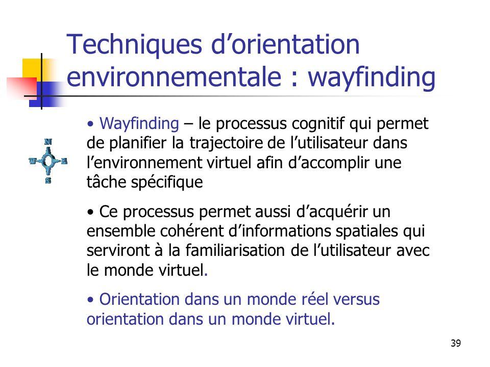 39 Techniques dorientation environnementale : wayfinding Wayfinding – le processus cognitif qui permet de planifier la trajectoire de lutilisateur dan
