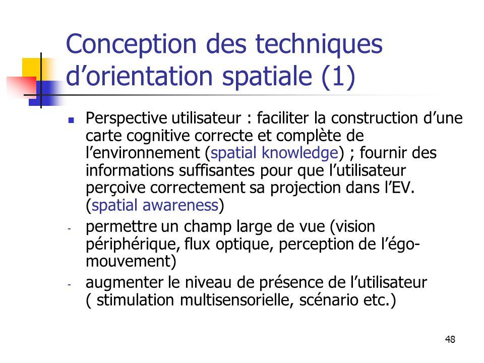 48 Conception des techniques dorientation spatiale (1) Perspective utilisateur : faciliter la construction dune carte cognitive correcte et complète de lenvironnement (spatial knowledge) ; fournir des informations suffisantes pour que lutilisateur perçoive correctement sa projection dans lEV.