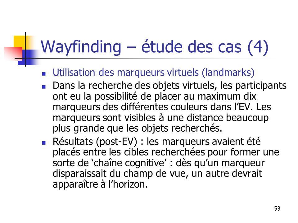 53 Wayfinding – étude des cas (4) Utilisation des marqueurs virtuels (landmarks) Dans la recherche des objets virtuels, les participants ont eu la possibilité de placer au maximum dix marqueurs des différentes couleurs dans lEV.