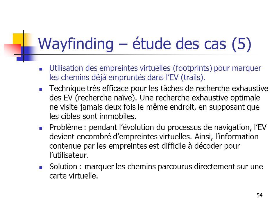 54 Wayfinding – étude des cas (5) Utilisation des empreintes virtuelles (footprints) pour marquer les chemins déjà empruntés dans lEV (trails).