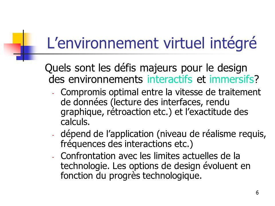 6 Lenvironnement virtuel intégré Quels sont les défis majeurs pour le design des environnements interactifs et immersifs? - Compromis optimal entre la