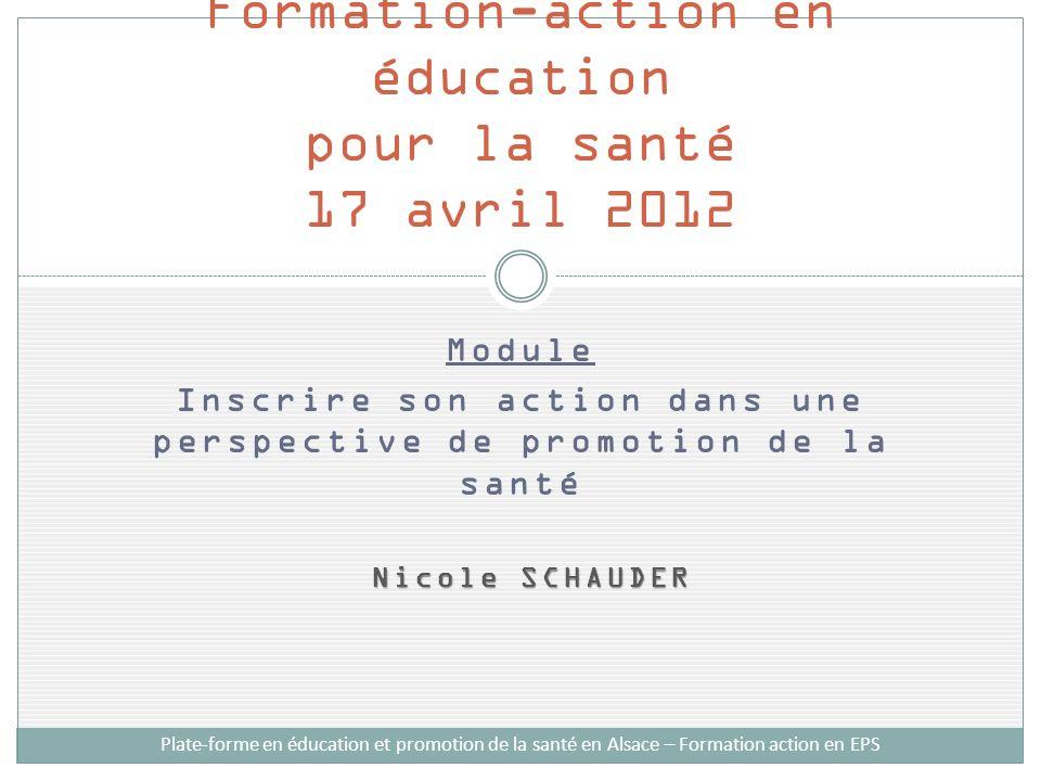 Module Inscrire son action dans une perspective de promotion de la santé Nicole SCHAUDER Nicole SCHAUDER Formation-action en éducation pour la santé 17 avril 2012 Plate-forme en éducation et promotion de la santé en Alsace – Formation action en EPS
