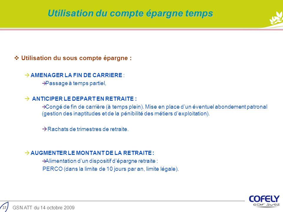 37 GSN ATT du 14 octobre 2009 Utilisation du compte épargne temps Utilisation du sous compte épargne : AMENAGER LA FIN DE CARRIERE : Passage à temps p