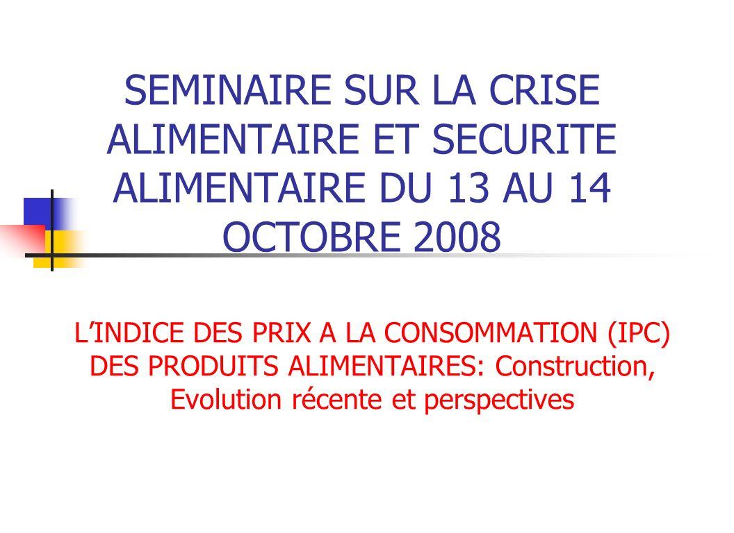 SEMINAIRE SUR LA CRISE ALIMENTAIRE ET SECURITE ALIMENTAIRE DU 13 AU 14 OCTOBRE 2008 LINDICE DES PRIX A LA CONSOMMATION (IPC) DES PRODUITS ALIMENTAIRES