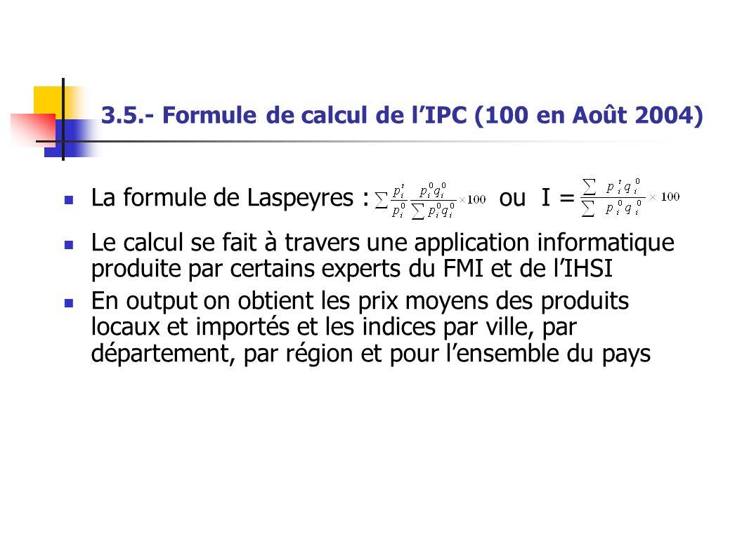 3.5.- Formule de calcul de lIPC (100 en Août 2004) La formule de Laspeyres : ou I = Le calcul se fait à travers une application informatique produite