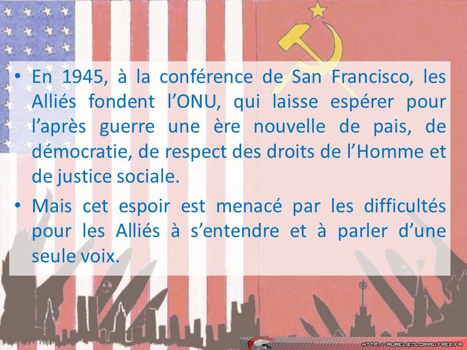 En 1945, à la conférence de San Francisco, les Alliés fondent lONU, qui laisse espérer pour laprès guerre une ère nouvelle de pais, de démocratie, de respect des droits de lHomme et de justice sociale.