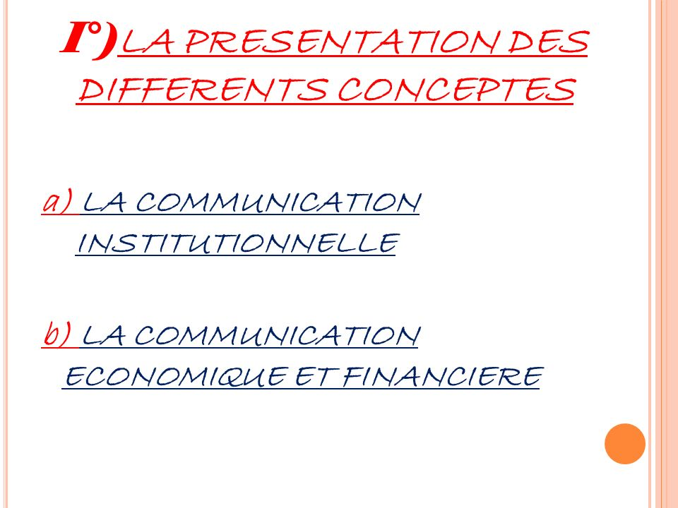 I°) LA PRESENTATION DES DIFFERENTS CONCEPTES a) LA COMMUNICATION INSTITUTIONNELLE b) LA COMMUNICATION ECONOMIQUE ET FINANCIERE