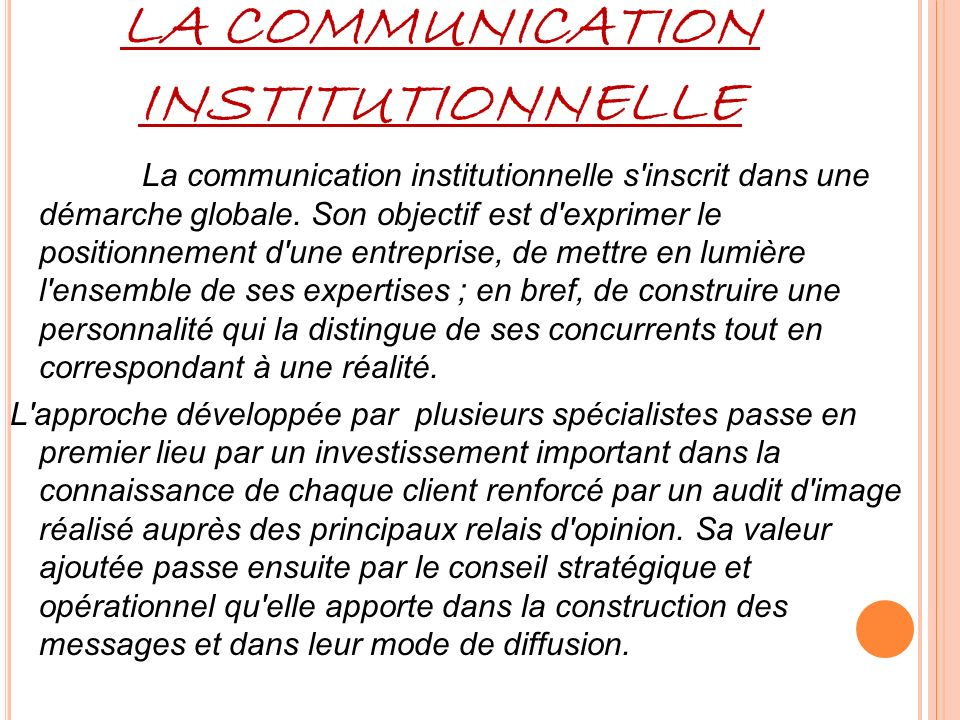 LA COMMUNICATION INSTITUTIONNELLE La communication institutionnelle s'inscrit dans une démarche globale. Son objectif est d'exprimer le positionnement