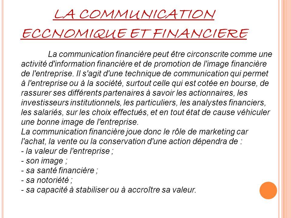 LA COMMUNICATION ECCNOMIQUE ET FINANCIERE La communication financière peut être circonscrite comme une activité d information financière et de promotion de l image financière de l entreprise.