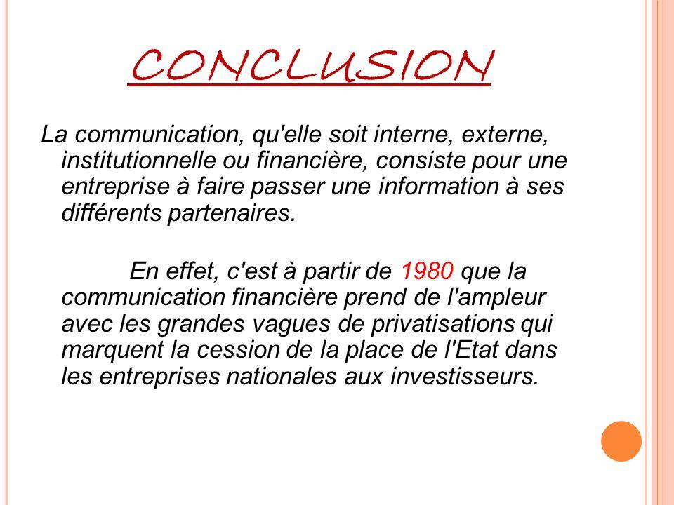 CONCLUSION La communication, qu elle soit interne, externe, institutionnelle ou financière, consiste pour une entreprise à faire passer une information à ses différents partenaires.
