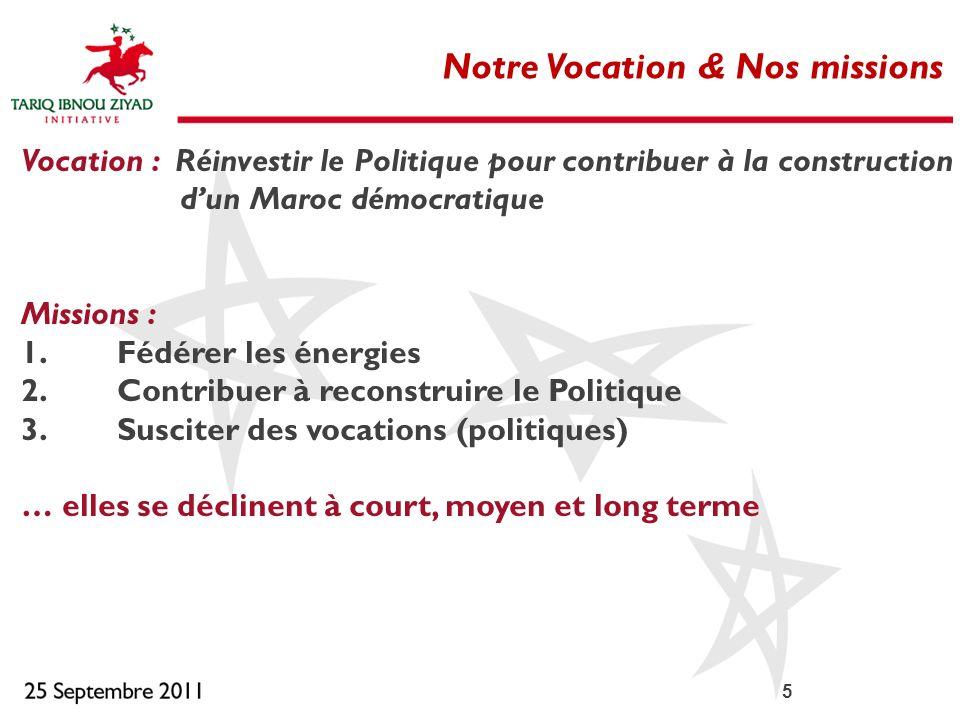 5 Notre Vocation & Nos missions Vocation : Réinvestir le Politique pour contribuer à la construction dun Maroc démocratique Missions : 1.Fédérer les é