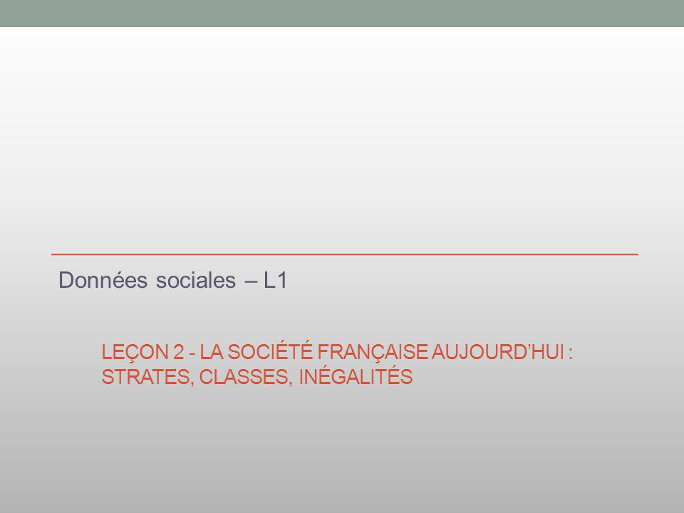 LEÇON 2 - LA SOCIÉTÉ FRANÇAISE AUJOURDHUI : STRATES, CLASSES, INÉGALITÉS Données sociales – L1