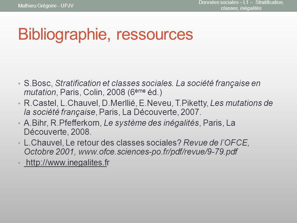 Bibliographie, ressources S.Bosc, Stratification et classes sociales. La société française en mutation, Paris, Colin, 2008 (6 ème éd.) R.Castel, L.Cha