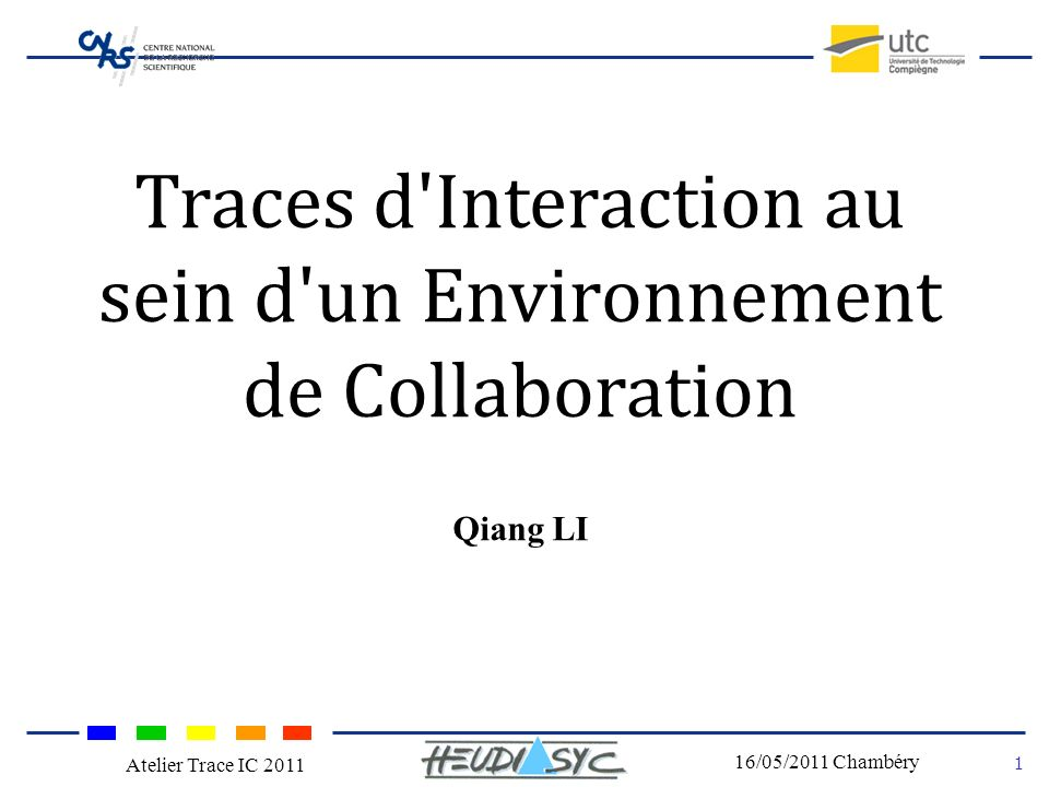 Nom du congrès Lieu - date 1 Traces d'Interaction au sein d'un Environnement de Collaboration Qiang LI Atelier Trace IC 2011 16/05/2011 Chambéry