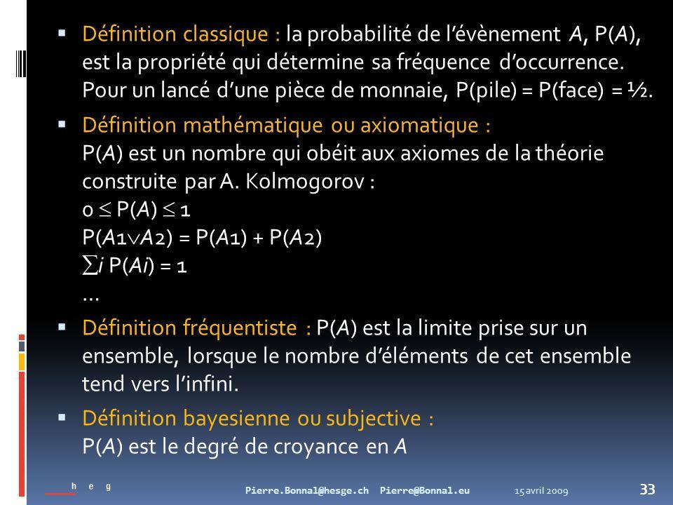 15 avril 2009Pierre.Bonnal@hesge.ch Pierre@Bonnal.eu 33 Définition classique : la probabilité de lévènement A, P(A), est la propriété qui détermine sa