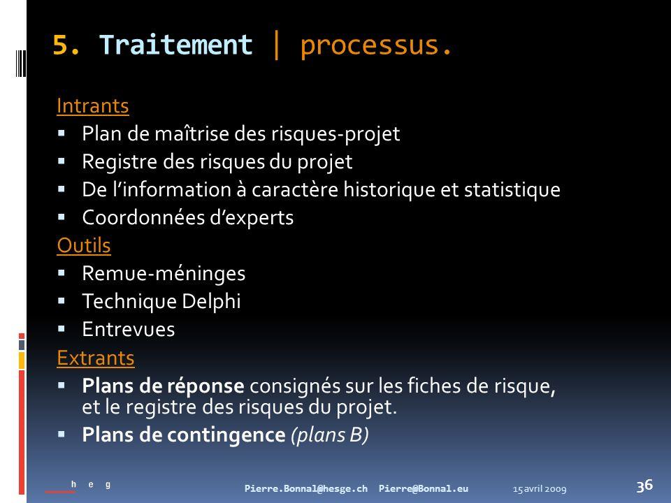 15 avril 2009Pierre.Bonnal@hesge.ch Pierre@Bonnal.eu 36 5. Traitement   processus. Intrants Plan de maîtrise des risques-projet Registre des risques d