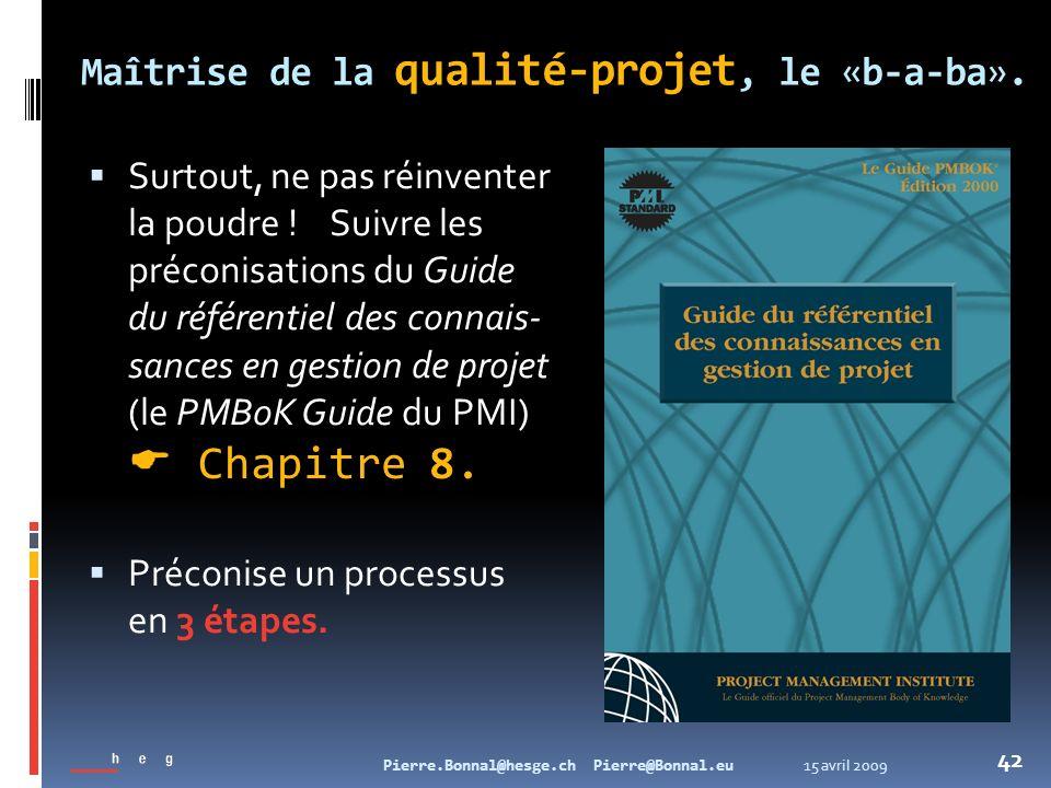 15 avril 2009Pierre.Bonnal@hesge.ch Pierre@Bonnal.eu 42 Maîtrise de la qualité-projet, le «b-a-ba». Surtout, ne pas réinventer la poudre ! Suivre les