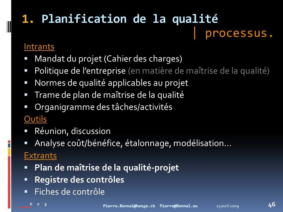 15 avril 2009Pierre.Bonnal@hesge.ch Pierre@Bonnal.eu 46 1. Planification de la qualité Intrants Mandat du projet (Cahier des charges) Politique de len