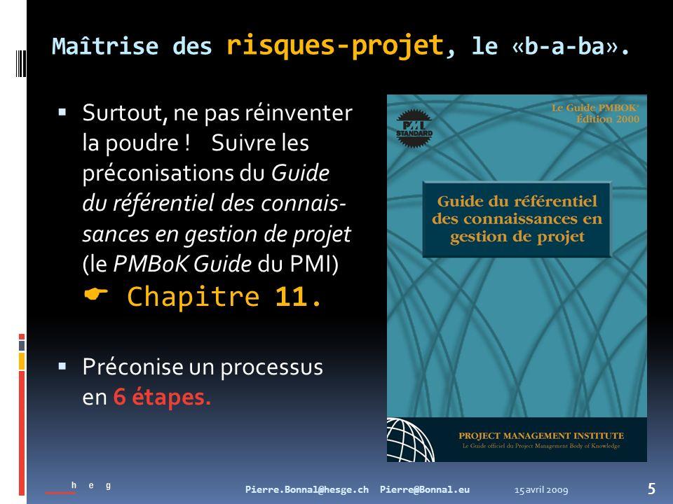 15 avril 2009Pierre.Bonnal@hesge.ch Pierre@Bonnal.eu 5 Maîtrise des risques-projet, le «b-a-ba». Surtout, ne pas réinventer la poudre ! Suivre les pré