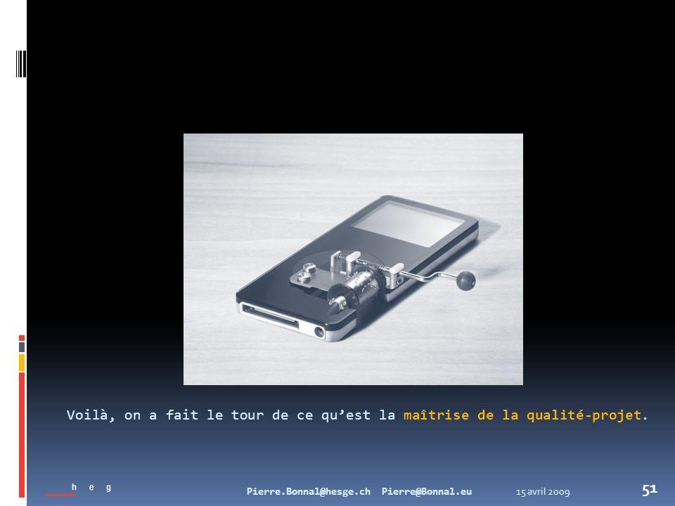 15 avril 2009Pierre.Bonnal@hesge.ch Pierre@Bonnal.eu 51 Voilà, on a fait le tour de ce quest la maîtrise de la qualité-projet.