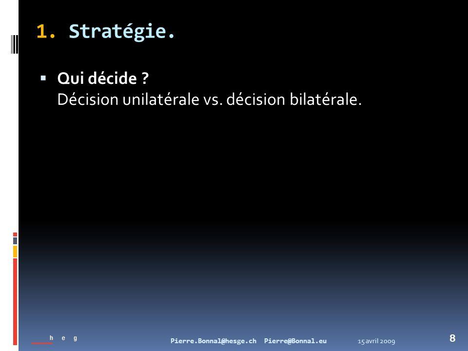 15 avril 2009Pierre.Bonnal@hesge.ch Pierre@Bonnal.eu 8 Qui décide ? Décision unilatérale vs. décision bilatérale. 1. Stratégie.