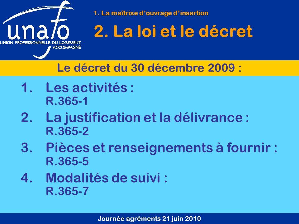 Journée agréments 21 juin 2010 1. La maîtrise douvrage dinsertion 2. La loi et le décret Le décret du 30 décembre 2009 : 1.Les activités : R.365-1 2.L