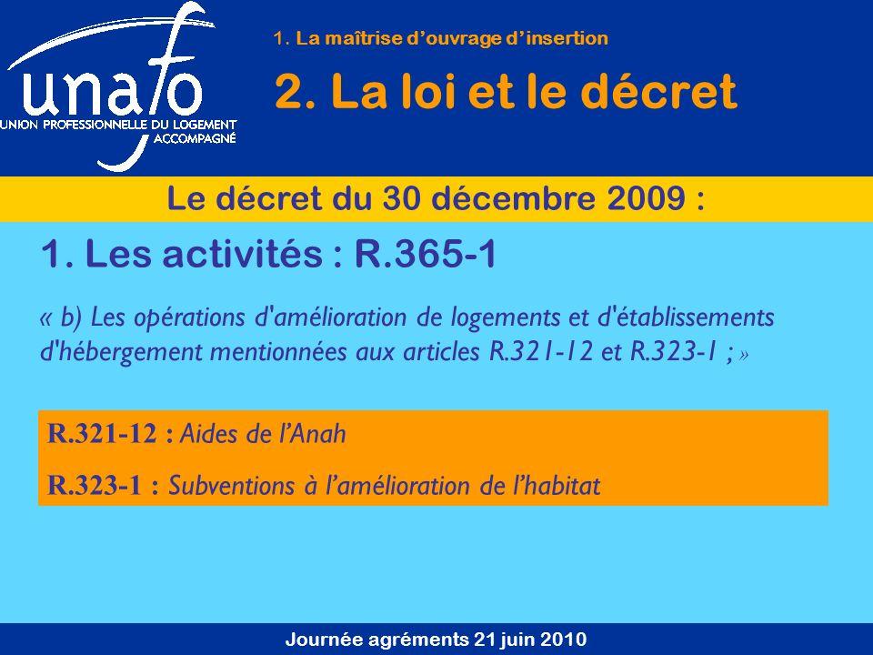 Journée agréments 21 juin 2010 1. La maîtrise douvrage dinsertion 2. La loi et le décret Le décret du 30 décembre 2009 : 1. Les activités : R.365-1 R.