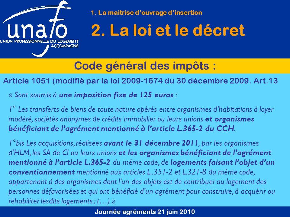 Journée agréments 21 juin 2010 1. La maitrise douvrage dinsertion 2. La loi et le décret Code général des impôts : Article 1051 (modifié par la loi 20