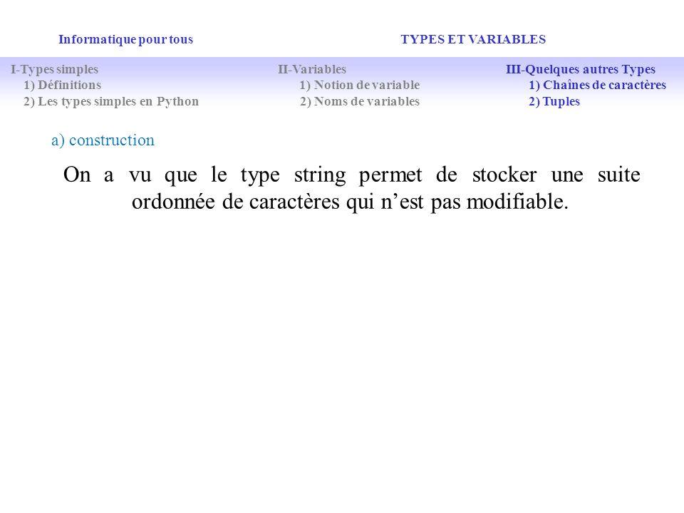 Informatique pour tous TYPES ET VARIABLES On a vu que le type string permet de stocker une suite ordonnée de caractères qui nest pas modifiable. I-Typ