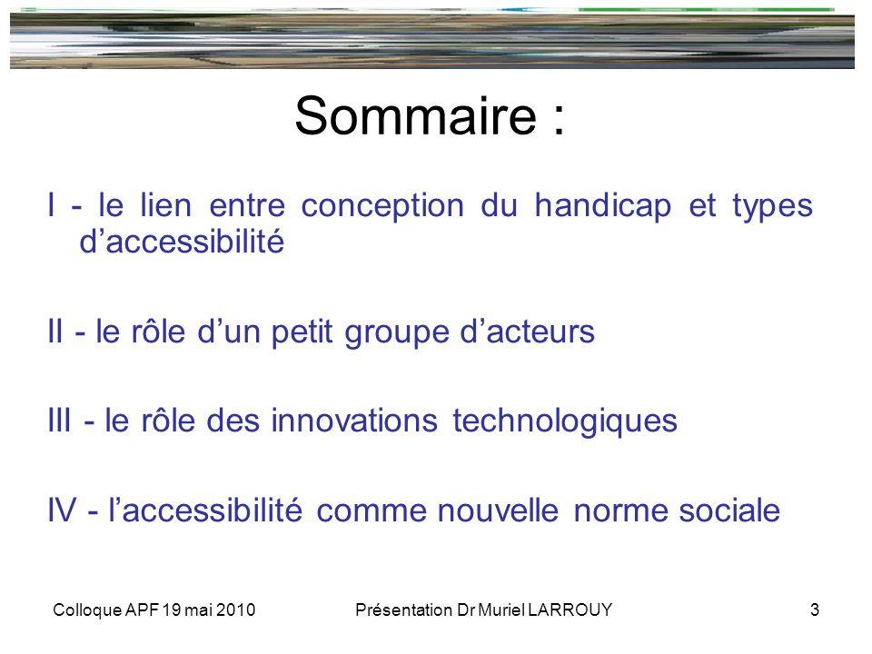 Colloque APF 19 mai 2010 Présentation Dr Muriel LARROUY 3 Sommaire : I - le lien entre conception du handicap et types daccessibilité II - le rôle dun petit groupe dacteurs III - le rôle des innovations technologiques IV - laccessibilité comme nouvelle norme sociale