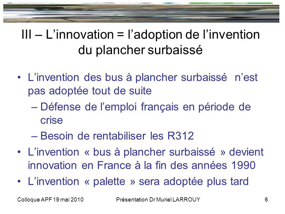 Colloque APF 19 mai 2010 Présentation Dr Muriel LARROUY 6 III – Linnovation = ladoption de linvention du plancher surbaissé Linvention des bus à plancher surbaissé nest pas adoptée tout de suite –Défense de lemploi français en période de crise –Besoin de rentabiliser les R312 Linvention « bus à plancher surbaissé » devient innovation en France à la fin des années 1990 Linvention « palette » sera adoptée plus tard