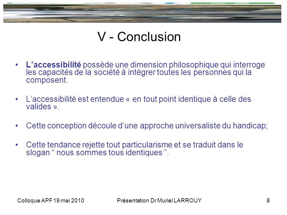 Colloque APF 19 mai 2010 Présentation Dr Muriel LARROUY 8 V - Conclusion Laccessibilité possède une dimension philosophique qui interroge les capacités de la société à intégrer toutes les personnes qui la composent.