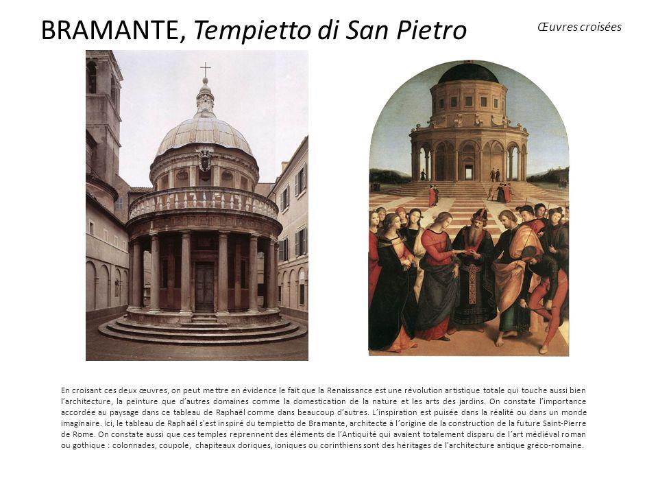 BRAMANTE, Tempietto di San Pietro En croisant ces deux œuvres, on peut mettre en évidence le fait que la Renaissance est une révolution artistique totale qui touche aussi bien larchitecture, la peinture que dautres domaines comme la domestication de la nature et les arts des jardins.
