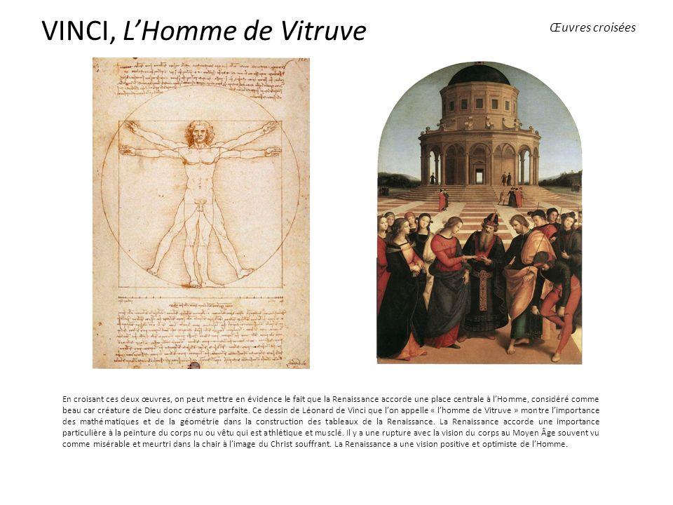 VINCI, LHomme de Vitruve En croisant ces deux œuvres, on peut mettre en évidence le fait que la Renaissance accorde une place centrale à lHomme, considéré comme beau car créature de Dieu donc créature parfaite.