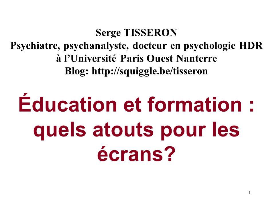 1 Serge TISSERON Psychiatre, psychanalyste, docteur en psychologie HDR à lUniversité Paris Ouest Nanterre Blog: http://squiggle.be/tisseron Éducation et formation : quels atouts pour les écrans?