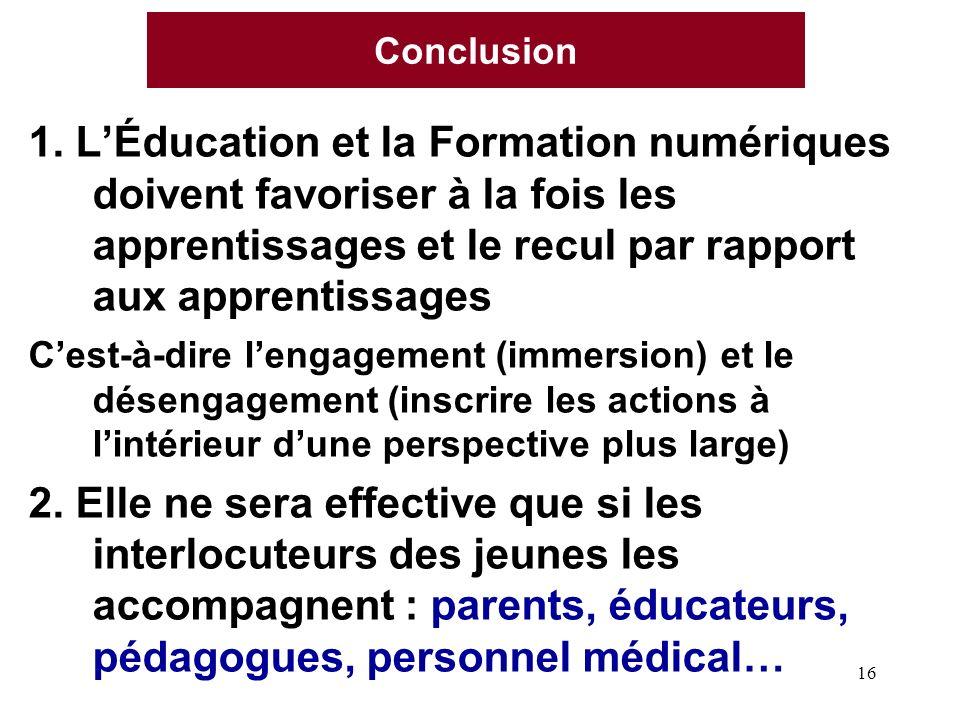 16 Conclusion 1. LÉducation et la Formation numériques doivent favoriser à la fois les apprentissages et le recul par rapport aux apprentissages Cest-